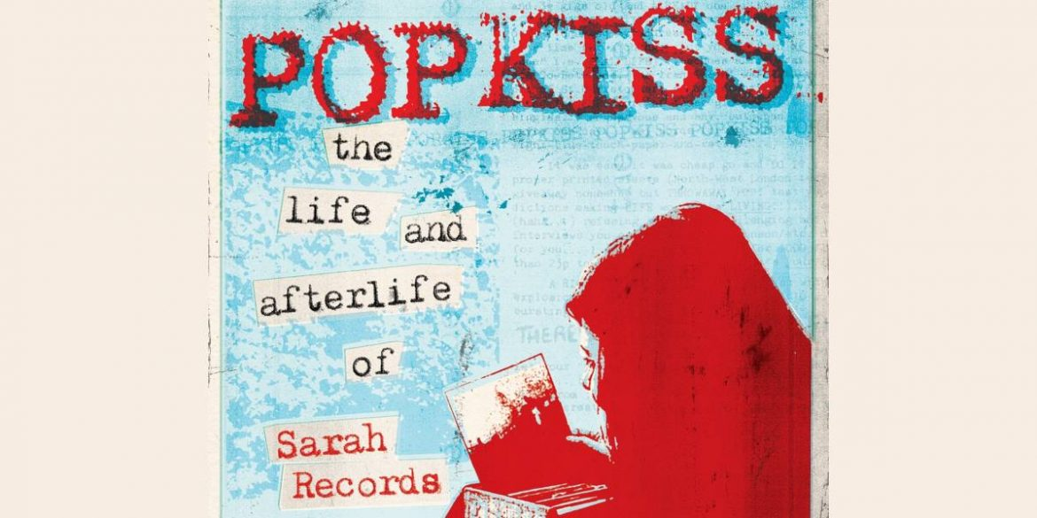 Pop Kiss - The Life And Afterlife Of Sarah Records
